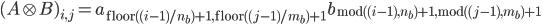(A \otimes B)_{i,j} = a_{\, {\rm floor} ( (i-1) /n_b)+1, \, {\rm floor} ( (j-1) /m_b )+1 \, } b_{\, {\rm mod}( (i-1), n_b) + 1, \, {\rm mod}((j-1), m_b) + 1\, }