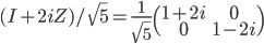 (I+2iZ)/\sqrt{5} = \frac{1}{\sqrt{5}}\begin{pmatrix}1+2i & 0 \\ 0 & 1-2i\end{pmatrix}