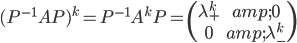 (P^{-1}AP)^{k}=P^{-1}A^{k}P=\begin{pmatrix} \lambda_{+}^{k} & 0 \\ 0 & \lambda_{-}^{k}\end{pmatrix}
