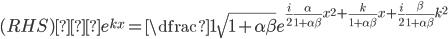 (RHS)・e^{kx} =\dfrac{1}{\sqrt{1+\alpha\beta}}e^{\frac{i}{2}\frac{\alpha}{1+\alpha\beta} x^2 +\frac{k}{1+\alpha\beta}x+\frac{i}{2} \frac{\beta}{1+\alpha \beta} k^2}