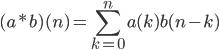 (a*b)(n)=\displaystyle\sum_{k=0}^n a(k)b(n-k)