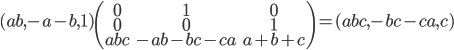 (ab,-a-b,1)\left(\begin{array}{ccc}0&1&0\\0&0&1\\abc&-ab-bc-ca&a+b+c\end{array}\right)=(abc,-bc-ca,c)