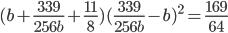 (b+\frac{339}{256b}+\frac{11}{8})(\frac{339}{256b}-b)^2=\frac{169}{64}