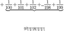 +\underbrace{\frac{1}{100}+\frac{1}{101}+\frac{1}{102}+...\frac{1}{198}+\frac{1}{199}}_{9^2×8個}