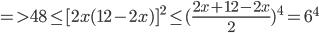 = > 48 \le {{\rm{[}}2x(12 - 2x){\rm{]}}^2} \le {({{2x + 12 - 2x} \over 2})^4} = {6^4}