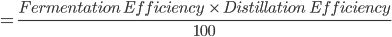 = \frac{ Fermentation \ Efficiency \ \ \times \ Distillation \ \ Efficiency}{100}