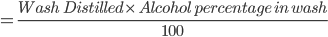 = \frac{ Wash \ \ Distilled \times \ Alcohol \ percentage \ in \ wash} {100}