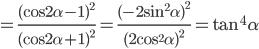 = {{{{(\cos 2\alpha - 1)}^2}} \over {{{(\cos 2\alpha + 1)}^2}}} = {{{{( - 2{{\sin }^2}\alpha )}^2}} \over {{{(2{{\cos }^2}\alpha )}^2}}} = {\tan ^4}\alpha