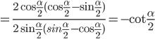 = {{2\cos {\alpha \over 2}(\cos {\alpha \over 2} - \sin {\alpha \over 2})} \over {2\sin {\alpha \over 2}(sin{\alpha \over 2} - \cos {\alpha \over 2})}} = - \cot {\alpha \over 2}