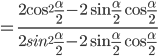 = {{2{{\cos }^2}{\alpha \over 2} - 2\sin {\alpha \over 2}\cos {\alpha \over 2}} \over {2si{n^2}{\alpha \over 2} - 2\sin {\alpha \over 2}\cos {\alpha \over 2}}}