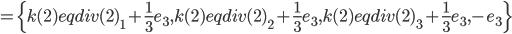 =\{k(2) eqdiv(2)_1+\frac{1}{3}e_3,k(2) eqdiv(2)_2+\frac{1}{3}e_3,k(2) eqdiv(2)_3+\frac{1}{3}e_3,-e_3\}