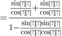 =\displaystyle\frac{ \frac{\sinα}{\cosα}+\frac{\sinβ}{\cosβ}}{1-\frac{\sinα\sinβ}{\cosα\cosβ}}