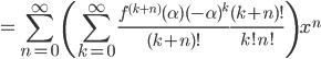 =\displaystyle\sum_{n=0}^{\infty}\left(\displaystyle\sum_{k=0}^{\infty}\frac{f^{(k+n)}(\alpha)(-\alpha)^k}{(k+n)!}\frac{(k+n)!}{k!n!}\right)x^n