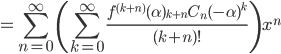 =\displaystyle\sum_{n=0}^{\infty}\left(\displaystyle\sum_{k=0}^{\infty}\frac{f^{(k+n)}(\alpha){}_{k+n}C_n(-\alpha)^k}{(k+n)!}\right)x^n