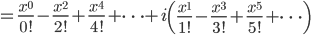 =\frac{x^0}{0!}-\frac{x^2}{2!}+\frac{x^4}{4!}+\cdots+i\left(\frac{x^1}{1!}-\frac{x^3}{3!}+\frac{x^5}{5!}+\cdots \right)