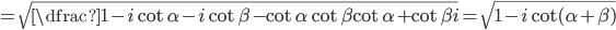 =\sqrt{\dfrac{1-i\cot\alpha- i\cot\beta -\cot \alpha \cot \beta }{\cot \alpha +\cot \beta}i}=\sqrt{1-i\cot (\alpha +\beta )}