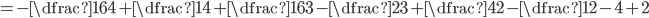 =-\dfrac{16}{4}+\dfrac{1}{4}+\dfrac{16}{3}-\dfrac{2}{3}+\dfrac{4}{2}-\dfrac{1}{2}-4+2