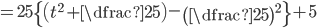 =25\left\{ \left(t^2+\dfrac{2}{5}\right)-\left(\dfrac{2}{5}\right)^2\right\}+5