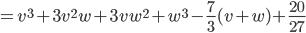 =v^3+3v^2w+3vw^2+w^3-\frac{7}{3}(v+w)+\frac{20}{27}