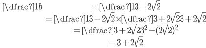 \ \begin{array} \ \dfrac{1}{b} &= \dfrac{1}{3-2\sqrt{2}} \\ &= \dfrac{1}{3-2\sqrt{2}}\times \dfrac{3+2\sqrt{2}}{3+2\sqrt{2}}\\ &= \dfrac{3+2\sqrt{2}}{3^2-(2\sqrt{2})^2}\\ &= 3+2\sqrt{2}\\ \end{array}