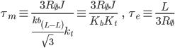 \[{\tau }_m\equiv \frac{3R_{\emptyset }J}{\frac{k_{b\left(L-L\right)}}{\sqrt{3}}k_t}\equiv \frac{3R_{\emptyset }J}{K_bK_t}\ \ \ ,\ \ \ {\tau }_e\equiv \frac{L}{3R_{\emptyset }}\]