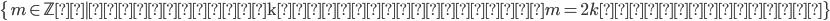 \{\, m\in\mathbb{Z}~ ~ \mbox{ある整数kが存在して、}m=2k\mbox{と表される}\,\}