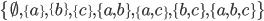 \{\emptyset, \{a\}, \{b\}, \{c\}, \{a, b\}, \{a, c\}, \{b, c\}, \{a, b, c\}\}