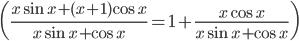 \({{x\sin x + (x + 1)\cos x} \over {x\sin x + \cos x}} = 1 + {{x\cos x} \over {x\sin x + \cos x}}\)