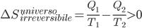 \Delta S^{universo}_{irreversibile} = \frac{Q_{1}}{T_{1}}-\frac{Q_{2}}{T_{2}}>0