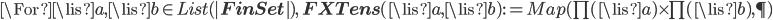 \For \lis{a}, \lis{b}\in List(|{\bf FinSet}|),\: {\bf FXTens}(\lis{a}, \lis{b}) := Map(\prod(\lis{a})\times \prod(\lis{b}), \P)