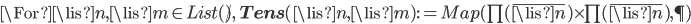 \For \lis{n}, \lis{m}\in List(\N),\: {\bf Tens}(\lis{n}, \lis{m}) := Map(\prod(\bar{\lis{n}})\times \prod(\bar{\lis{n}}), \P)