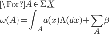 \For A \in \Sigma \underline{X}\\ \omega(A) = {\displaystyle \int_A a(x)\Lambda(dx) + \sum_{A}\beta}
