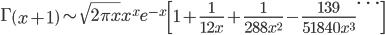 \Gamma\left(x+1\right)\sim\sqrt{2\pi x}x^xe^{-x}\left[1+\frac{1}{12x}+\frac{1}{288x^2}-\frac{139}{51840x^3}\dots\right]