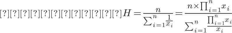 \Huge 調和平均H = \frac{n}{ \sum_{i=1}^{n}\frac{1}{x_i} } = \frac{ n \times \prod_{i=1}^{n}x_i }{ \sum_{i=1}^{n} \frac{ \prod_{i=1}^{n}x_i }{x_i}}