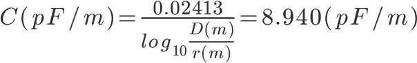 \Huge C(pF/m)=\frac{0.02413}{log_{10}\frac{D(m)}{r(m)}} = 8.940(pF/m)