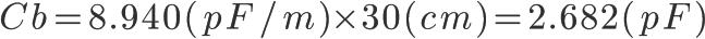 \Huge Cb = 8.940(pF/m) \times 30(cm) = 2.682(pF)