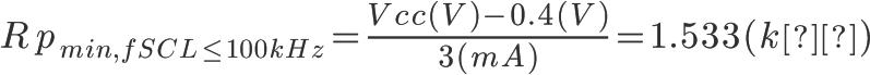 \Huge Rp_{min, fSCL \leq 100kHz}=\frac{Vcc(V)-0.4(V)}{3(mA)}=1.533(kΩ)