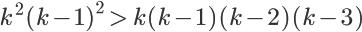 \LARGE {k^2 (k-1)^2} \, \gt \,{k(k-1)(k-2)(k-3)}