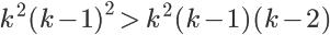 \LARGE {k^2 (k-1)^2} \, \gt \,{k^2 (k-1)(k-2)}
