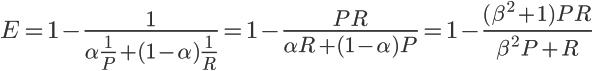 \LARGE E =1 - \frac{1}{\alpha \frac{1}{P} + (1 - \alpha)\frac{1}{R} } = 1 - \frac{PR}{\alpha R + (1 - \alpha)P} = 1 - \frac{(\beta ^2 +1) PR}{\beta ^2 P +R}
