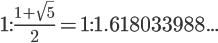 \Large{1} \text{:} \frac{\normalsize 1+\sqrt{5}}2 = 1 \text{:} 1.618033988...
