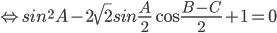 \Leftrightarrow si{n^2}A - 2\sqrt 2 sin{A \over 2}\cos {{B - C} \over 2} + 1 = 0