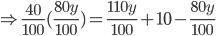 \Rightarrow \frac{40}{100}(\frac{80y}{100})=\frac{110y}{100}+10-\frac{80y}{100}