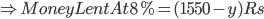 \Rightarrow Money Lent At 8%=(1550-y)Rs