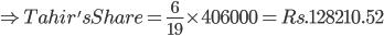 \Rightarrow Tahir'sShare = \frac{6}{19}\times 406000=Rs. 128210.52