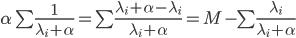 \alpha\sum\frac{1}{\lambda_{i}+\alpha}=\sum\frac{\lambda_{i}+\alpha-\lambda_{i}}{\lambda_{i}+\alpha}=M-\sum\frac{\lambda_{i}}{\lambda_{i}+\alpha}