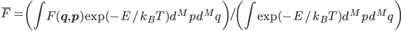 \bar{F} = \left( \displaystyle \int F(\mathbf{q} , \mathbf{p}) \exp(-E/k_{B} T)d^{M}p d^{M}q \right) / \left( \displaystyle \int \exp(-E/k_{B} T)d^{M}p d^{M}q \right)