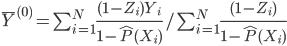 \bar{Y}^{(0)} = \sum_{i=1}^{N}\frac{(1-Z_i) Y_i}{1-\hat{P}(X_i)}/\sum_{i=1}^{N}\frac{(1-Z_i)}{1-\hat{P}(X_i)}