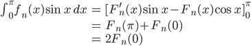 \begin{align*} \int_0 ^ \pi f_n(x)\sin{x}\,dx &=   [F_n ^ \prime(x)\sin{x}-F_n(x)\cos{x}]_0 ^ \pi\\ &=   F_n(\pi)+F_n(0)\\ &=   2F_n(0) \end{align*}