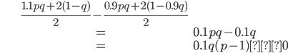 \begin{align*}&\frac{1.1pq+2(1-q)}{2}-\frac{0.9pq+2(1-0.9q)}{2}\\&=0.1pq-0.1q\\&=0.1q(p-1)≦0\end{align*}